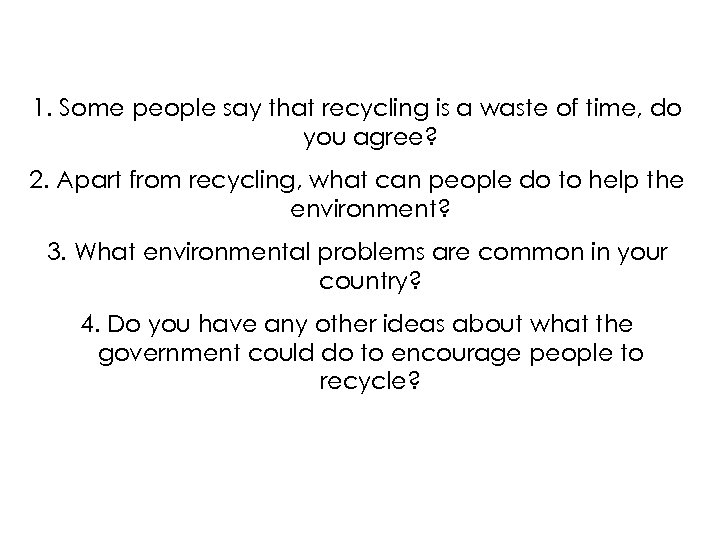 1. Some people say that recycling is a waste of time, do you agree?