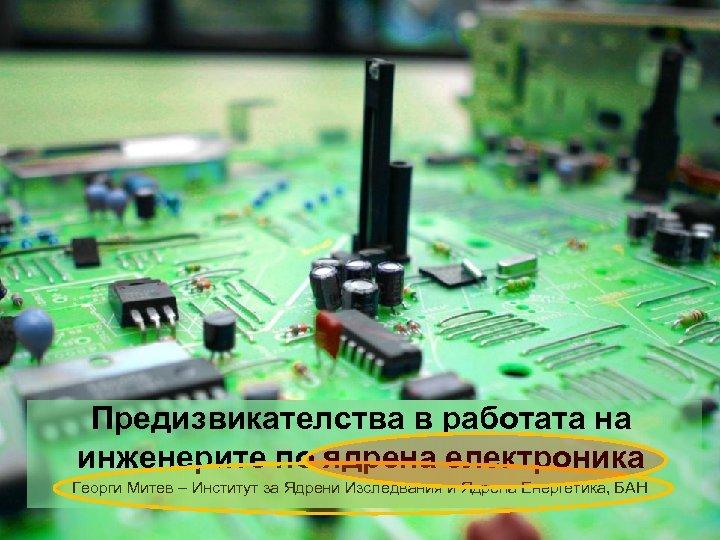 Предизвикателства в работата на инженерите по ядрена електроника Георги Митев – Институт за Ядрени