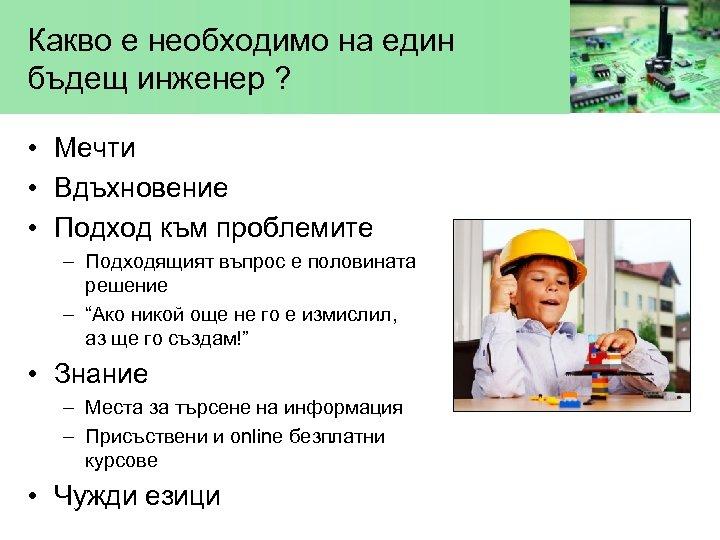 Какво е необходимо на един бъдещ инженер ? • Мечти • Вдъхновение • Подход