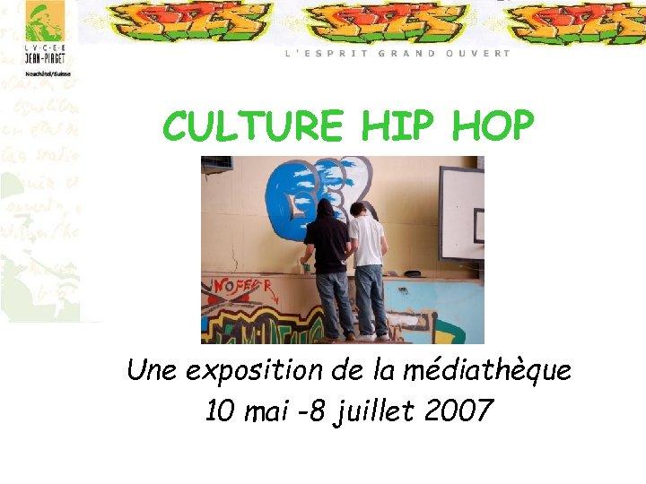 CULTURE HIP HOP Une exposition de la médiathèque 10 mai -8 juillet 2007