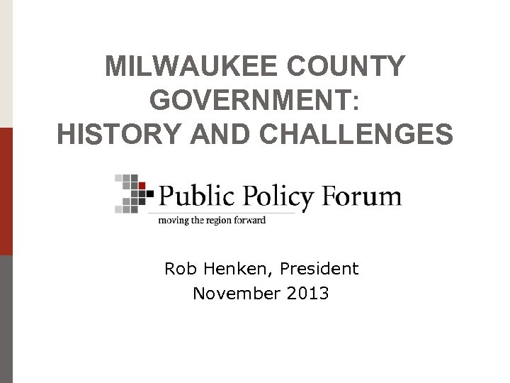 MILWAUKEE COUNTY GOVERNMENT: HISTORY AND CHALLENGES Rob Henken, President November 2013