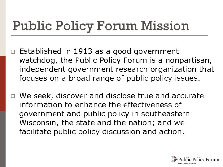 Public Policy Forum Mission q Established in 1913 as a good government watchdog, the