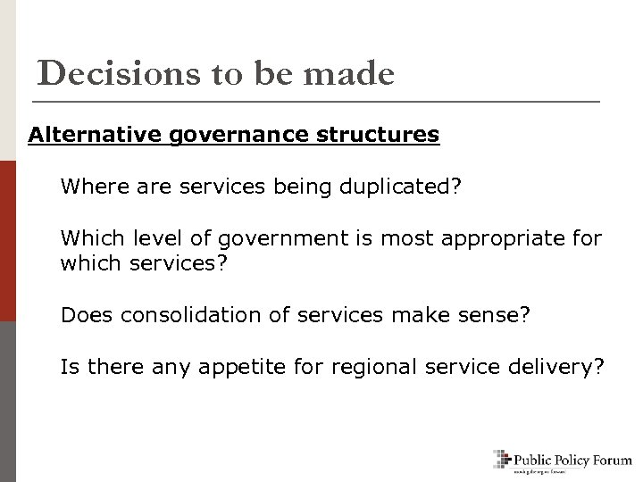 Decisions to be made Alternative governance structures Where are services being duplicated? Which level