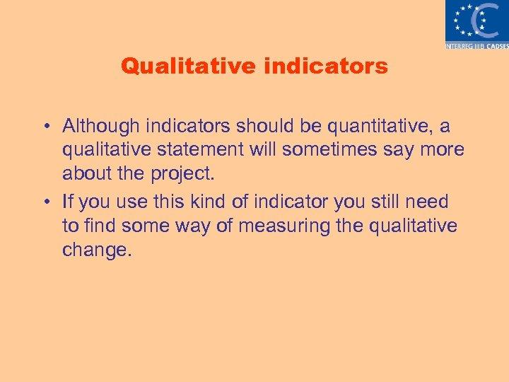 Qualitative indicators • Although indicators should be quantitative, a qualitative statement will sometimes say