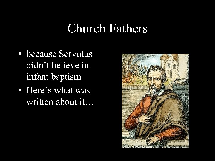Church Fathers • because Servutus didn't believe in infant baptism • Here's what was