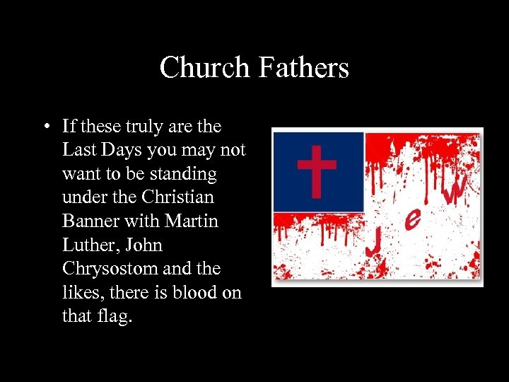 Church Fathers • If these truly are the Last Days you may not want