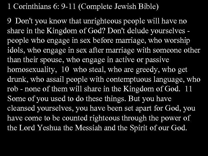 1 Corinthians 6: 9 -11 (Complete Jewish Bible) 9 Don't you know that unrighteous