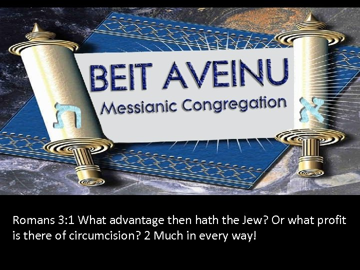 Romans 3: 1 What advantage then hath the Jew? Or what profit is there