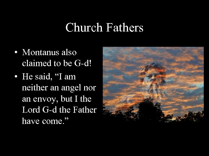 """Church Fathers • Montanus also claimed to be G-d! • He said, """"I am"""