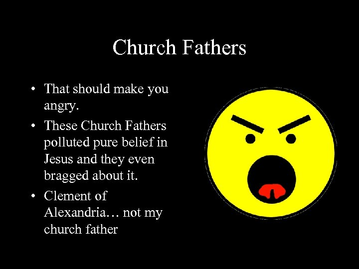 Church Fathers • That should make you angry. • These Church Fathers polluted pure