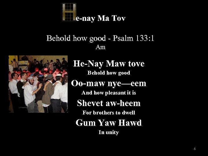 e-nay Ma Tov Behold how good - Psalm 133: 1 Am He-Nay Maw tove