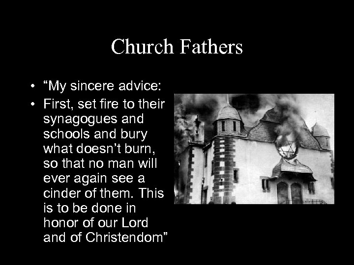 """Church Fathers • """"My sincere advice: • First, set fire to their synagogues and"""