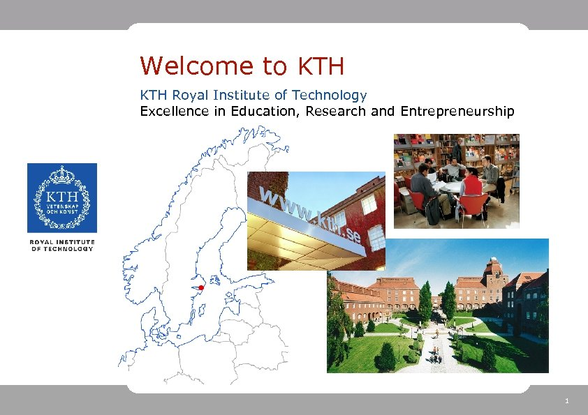 Welcome to KTH Royal Institute of Technology Excellence in Education, Research and Entrepreneurship 1