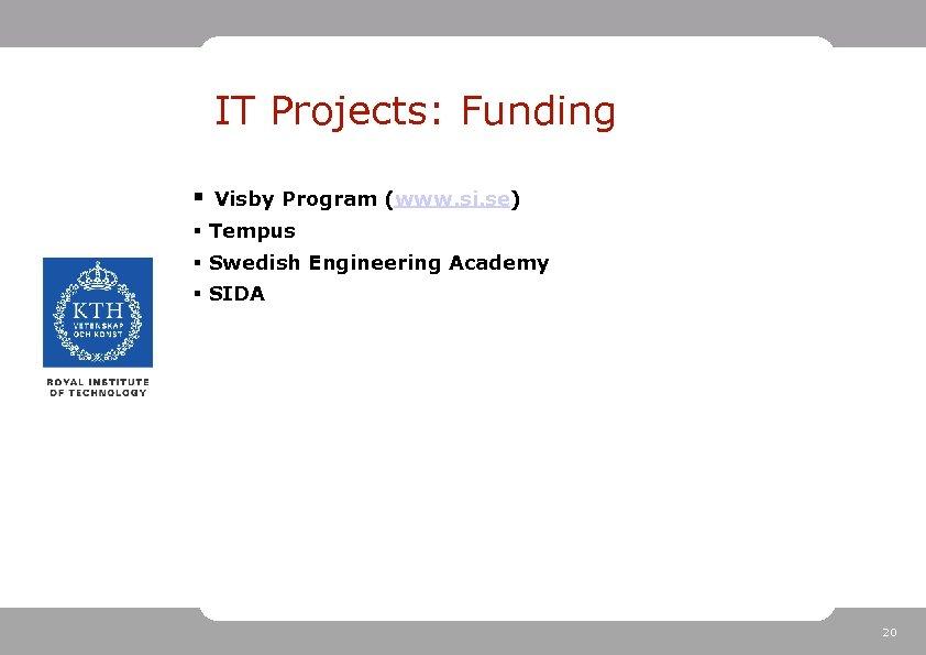 IT Projects: Funding § Visby Program (www. si. se) § Tempus § Swedish Engineering