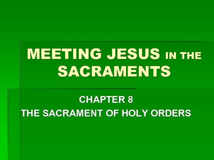 MEETING JESUS IN THE SACRAMENTS CHAPTER 8 THE SACRAMENT OF HOLY ORDERS