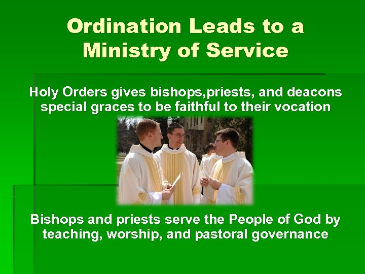 Ordination Leads to a Ministry of Service Holy Orders gives bishops, priests, and deacons