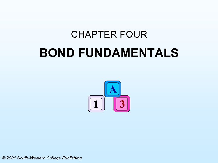 CHAPTER FOUR BOND FUNDAMENTALS A 1 © 2001 South-Western College Publishing 3