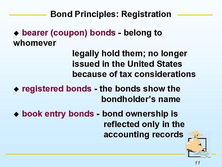 Bond Principles: Registration bearer (coupon) bonds - belong to whomever legally hold them; no