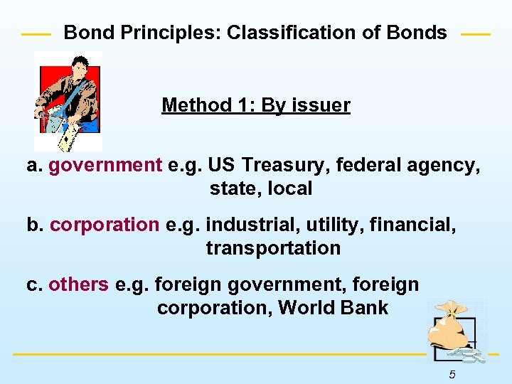 Bond Principles: Classification of Bonds Method 1: By issuer a. government e. g. US