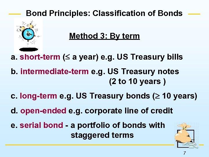 Bond Principles: Classification of Bonds Method 3: By term a. short-term ( a year)