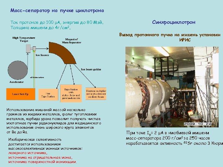 Масс-сепаратор на пучке циклотрона Ток протонов до 100 μА, энергия до 80 Мэ. В.