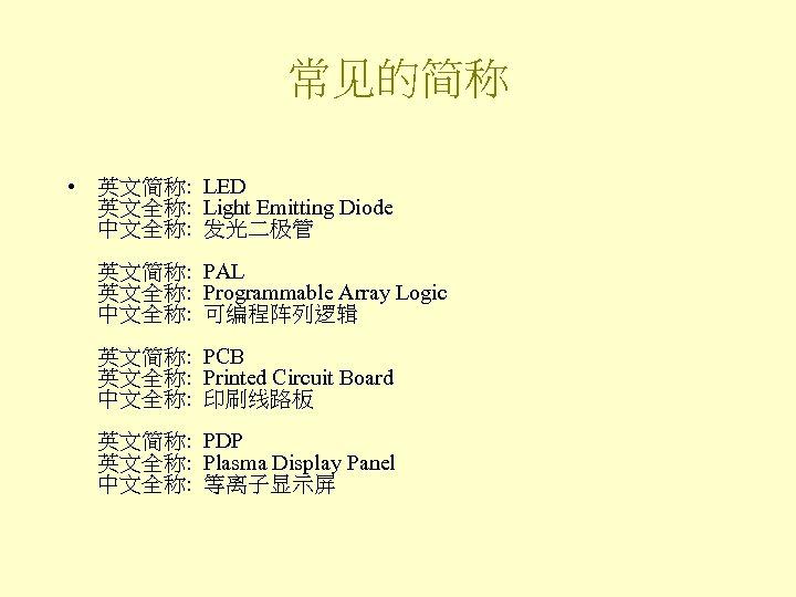 常见的简称 • 英文简称: LED 英文全称: Light Emitting Diode 中文全称: 发光二极管 英文简称: PAL 英文全称: Programmable