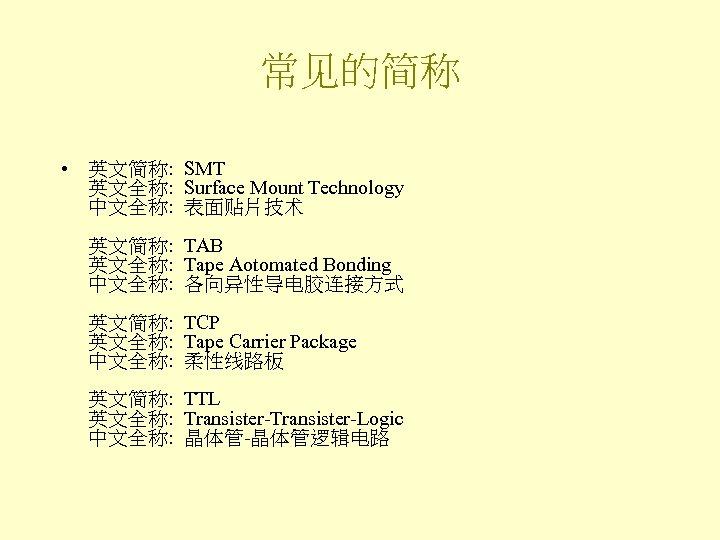 常见的简称 • 英文简称: SMT 英文全称: Surface Mount Technology 中文全称: 表面贴片技术 英文简称: TAB 英文全称: Tape