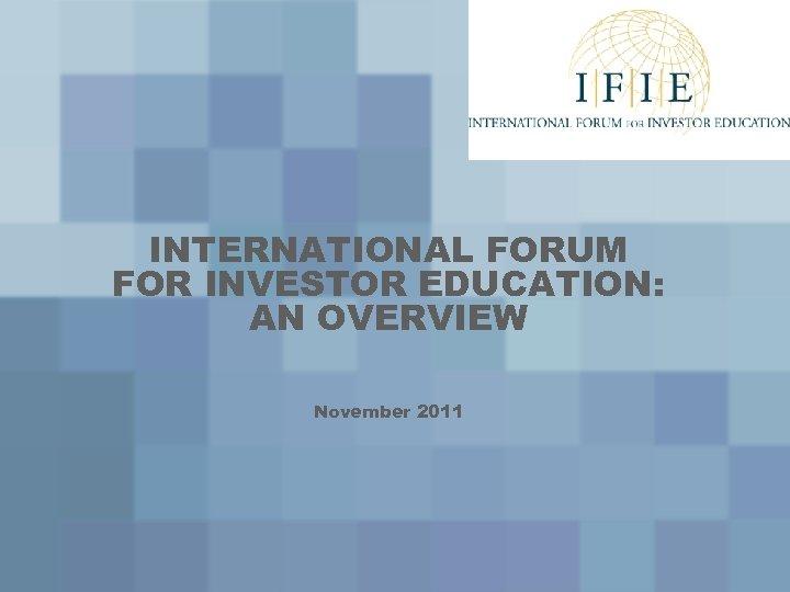 INTERNATIONAL FORUM FOR INVESTOR EDUCATION: AN OVERVIEW November 2011