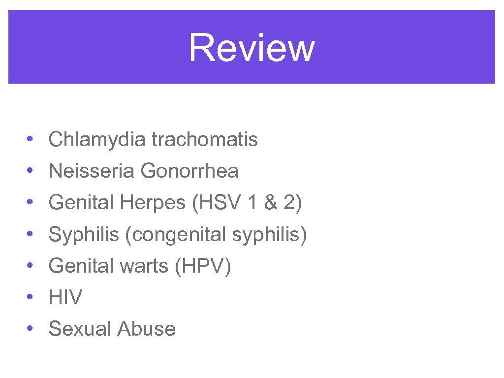 Review • Chlamydia trachomatis • Neisseria Gonorrhea • Genital Herpes (HSV 1 & 2)