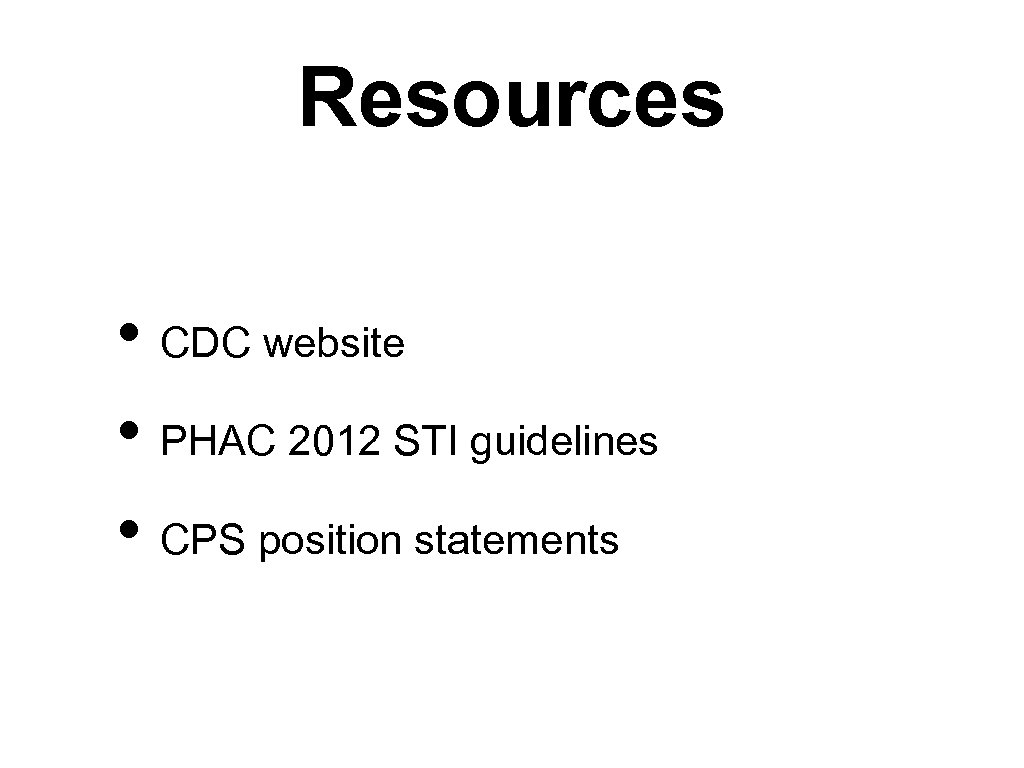 Resources • CDC website • PHAC 2012 STI guidelines • CPS position statements