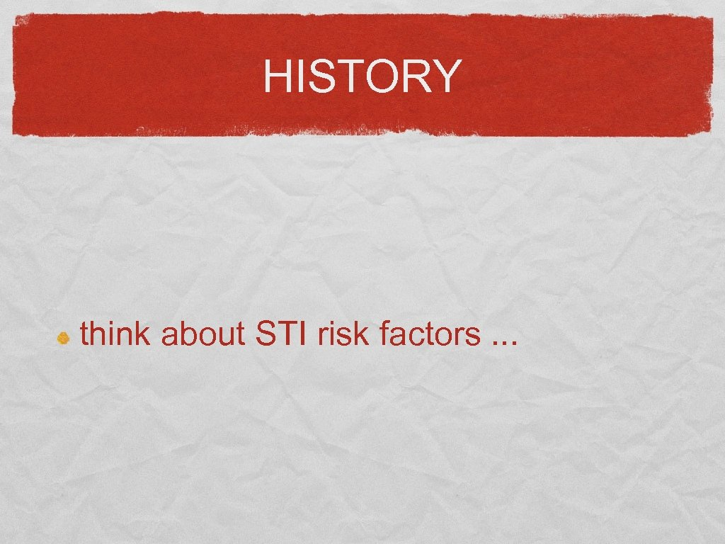 HISTORY think about STI risk factors. . .