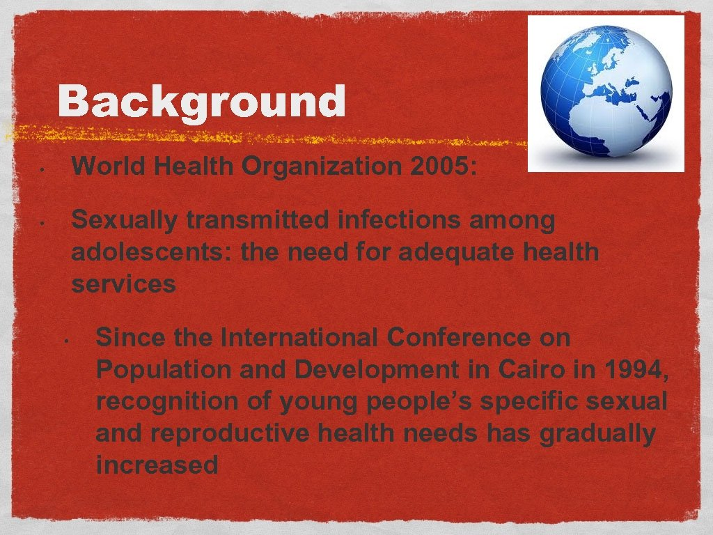 Background World Health Organization 2005: • Sexually transmitted infections among adolescents: the need for