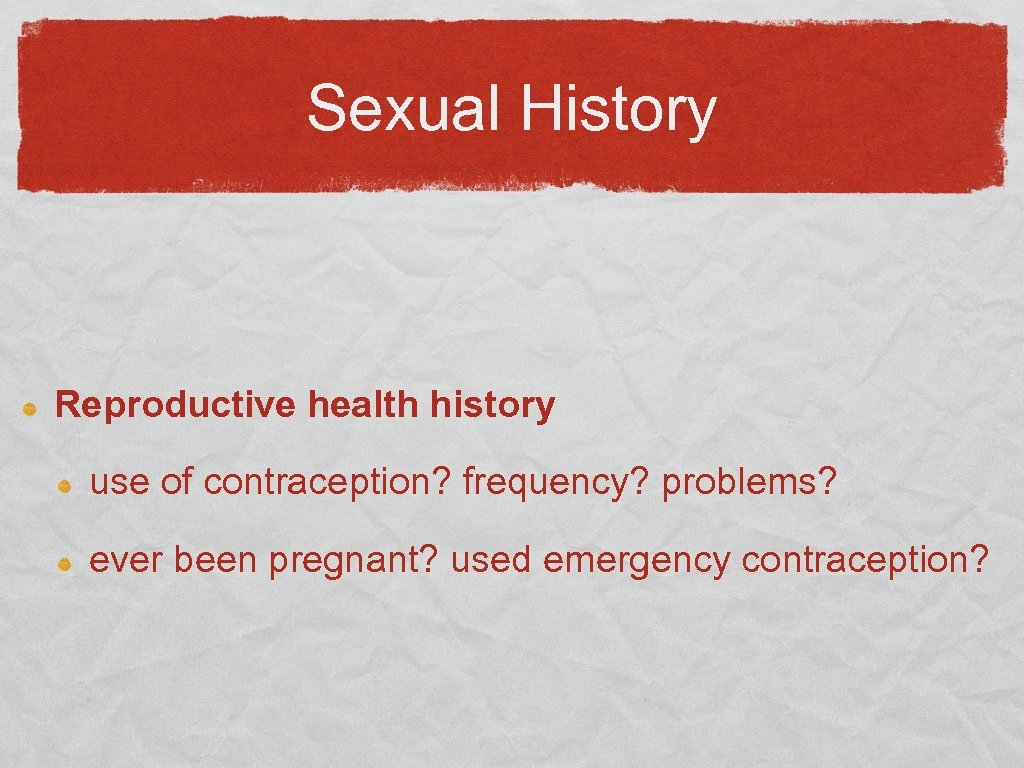 Sexual History Reproductive health history use of contraception? frequency? problems? ever been pregnant? used