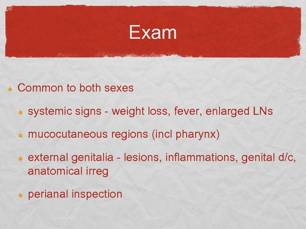 Exam Common to both sexes systemic signs - weight loss, fever, enlarged LNs mucocutaneous