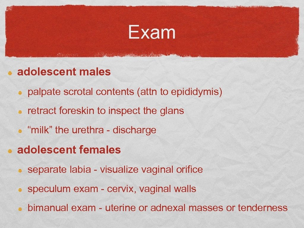 Exam adolescent males palpate scrotal contents (attn to epididymis) retract foreskin to inspect the