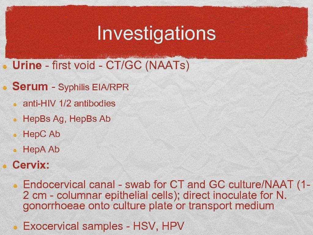 Investigations Urine - first void - CT/GC (NAATs) Serum - Syphilis EIA/RPR anti-HIV 1/2