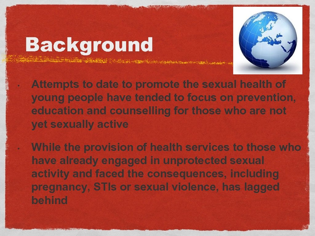 Background • • Attempts to date to promote the sexual health of young people