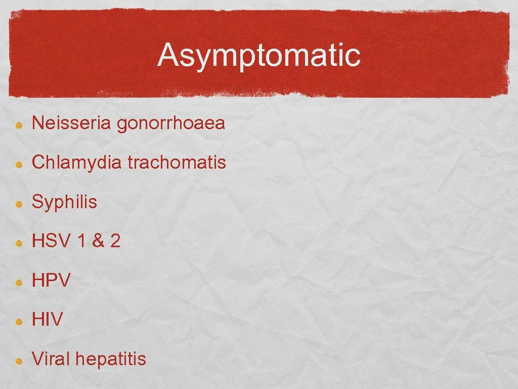 Asymptomatic Neisseria gonorrhoaea Chlamydia trachomatis Syphilis HSV 1 & 2 HPV HIV Viral hepatitis