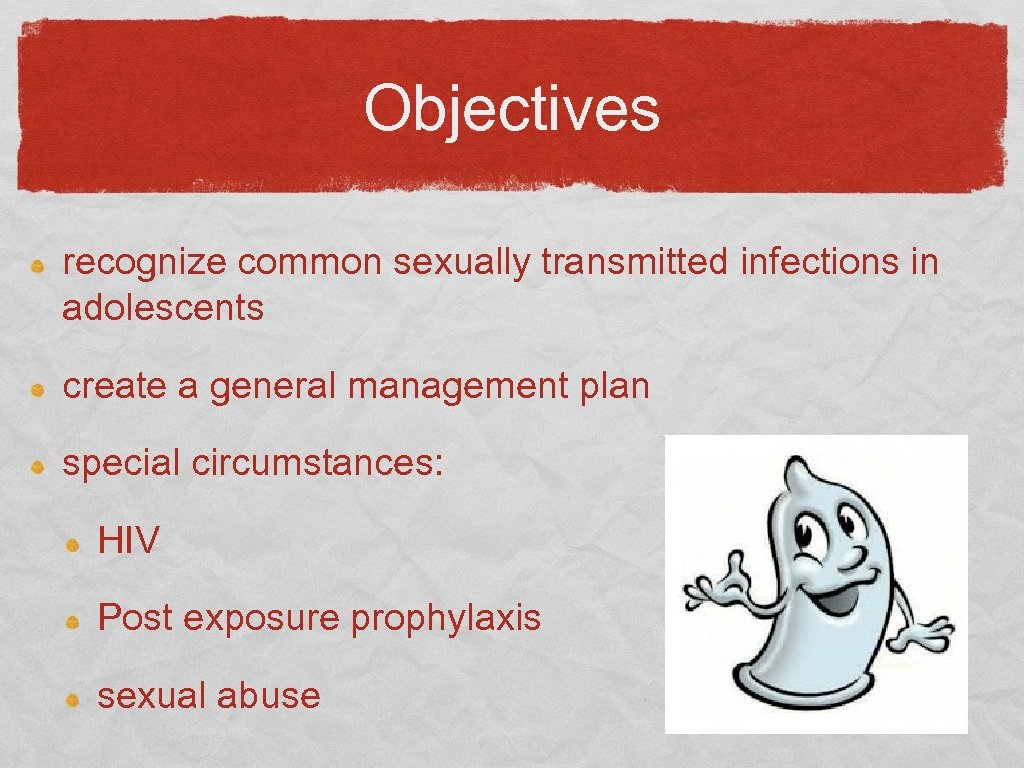 Objectives recognize common sexually transmitted infections in adolescents create a general management plan special