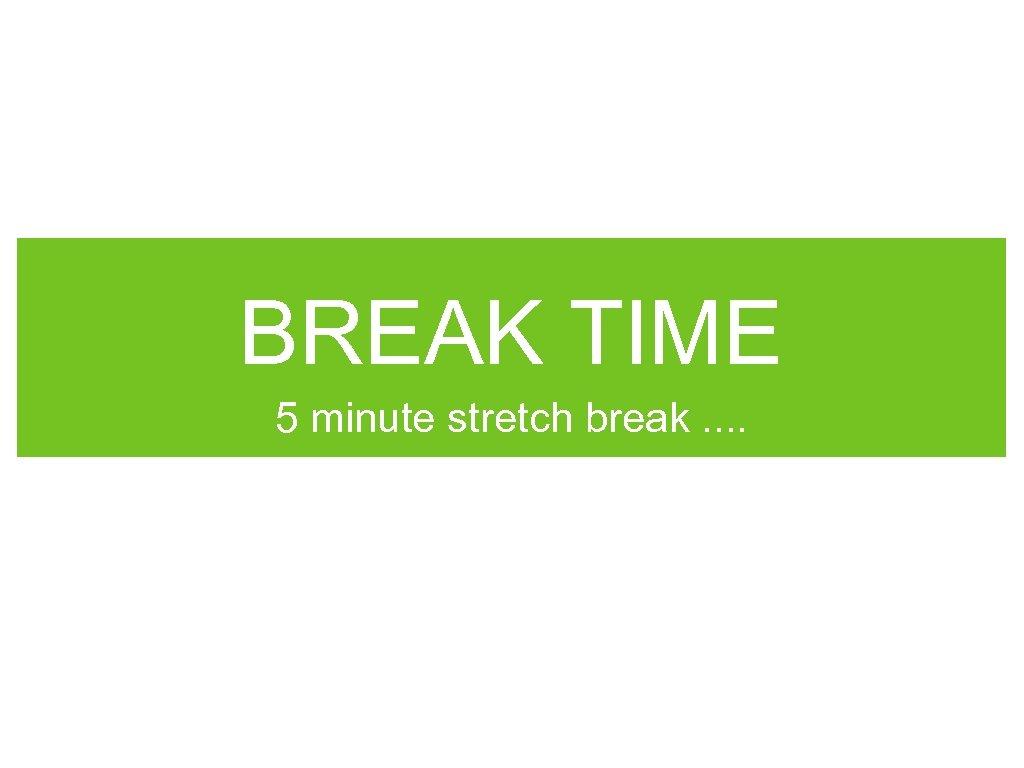 BREAK TIME 5 minute stretch break. .