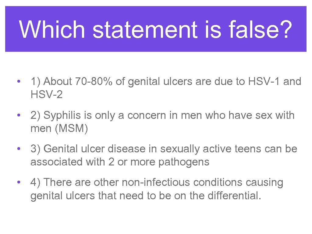 Which statement is false? • 1) About 70 -80% of genital ulcers are due