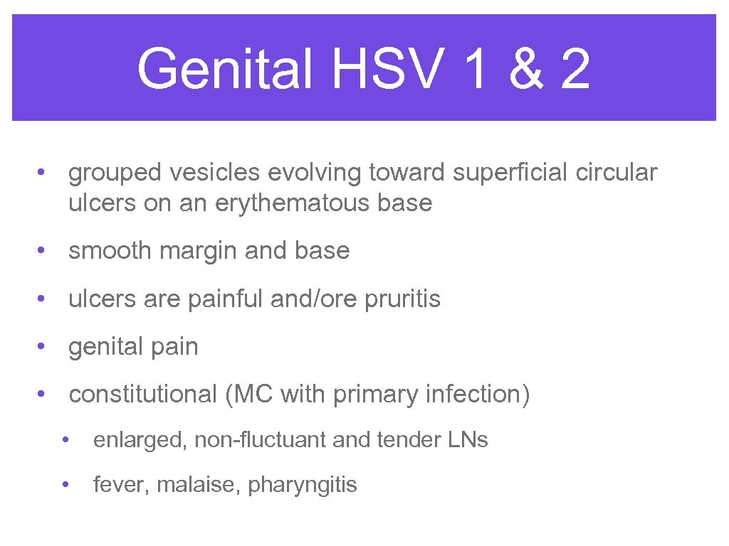 Genital HSV 1 & 2 • grouped vesicles evolving toward superficial circular ulcers on