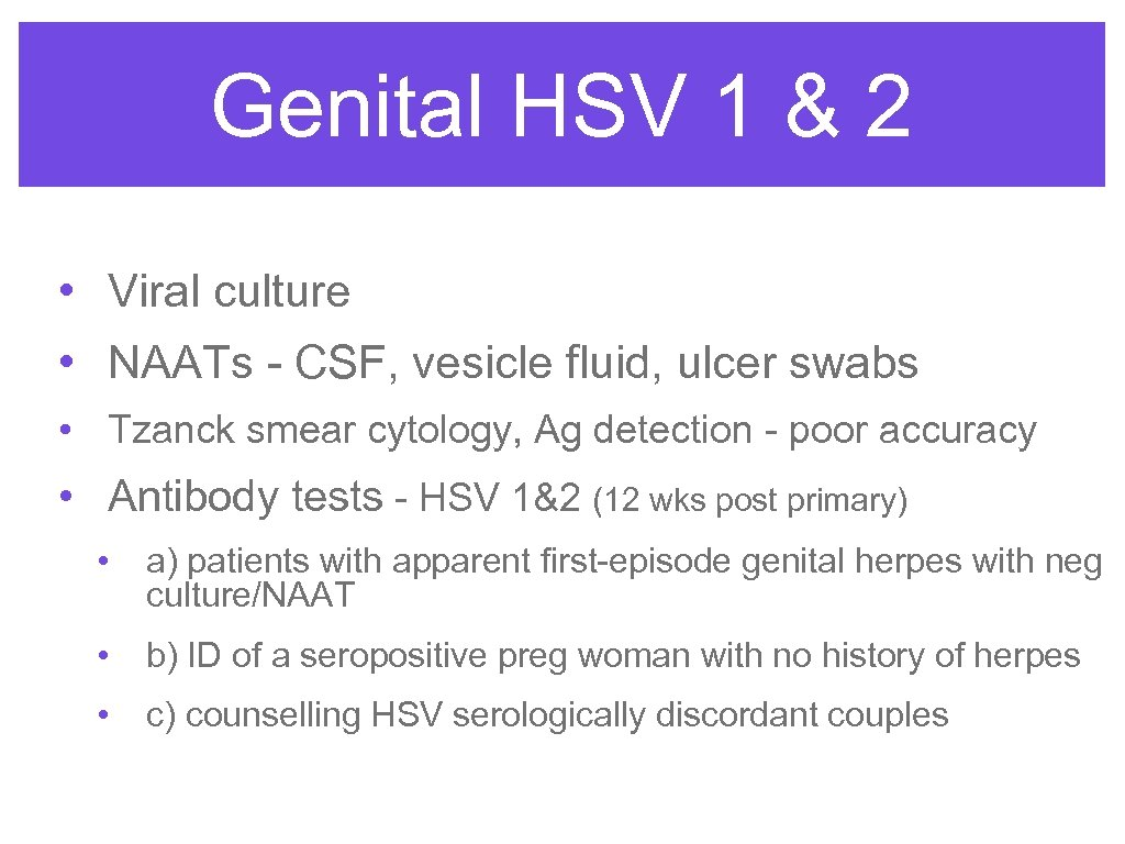 Genital HSV 1 & 2 • Viral culture • NAATs - CSF, vesicle fluid,