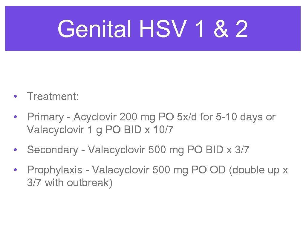 Genital HSV 1 & 2 • Treatment: • Primary - Acyclovir 200 mg PO