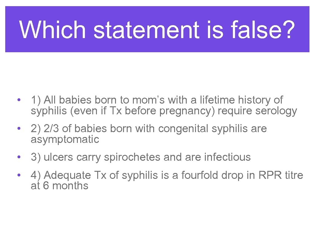 Which statement is false? • 1) All babies born to mom's with a lifetime