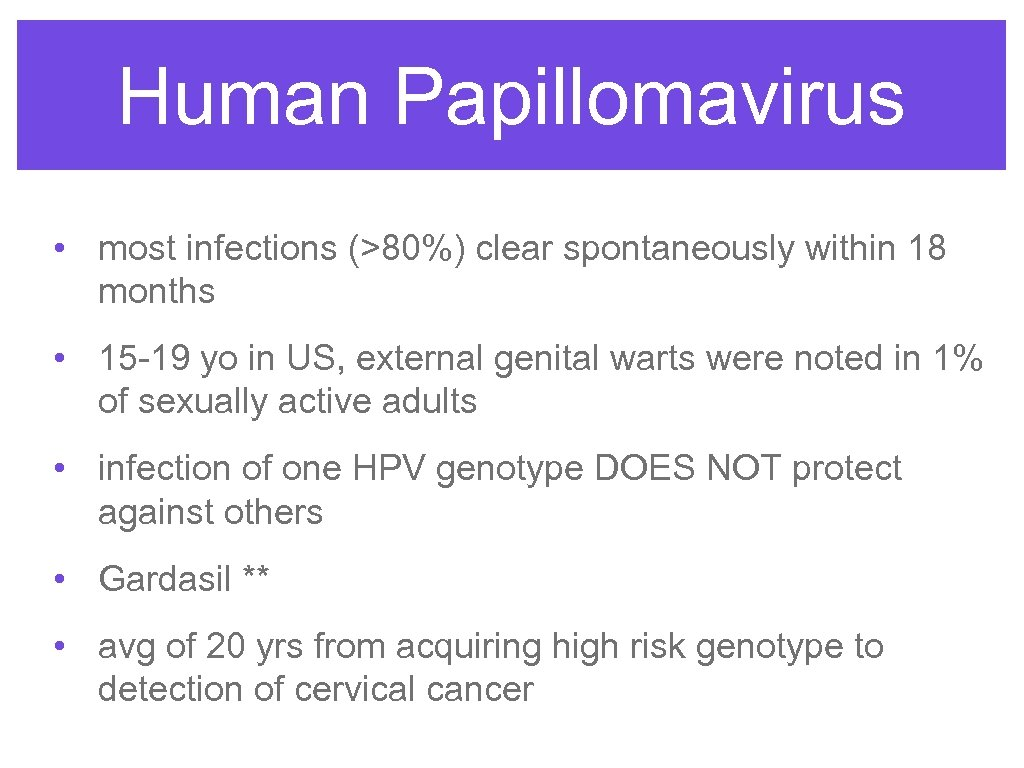 Human Papillomavirus • most infections (>80%) clear spontaneously within 18 months • 15 -19