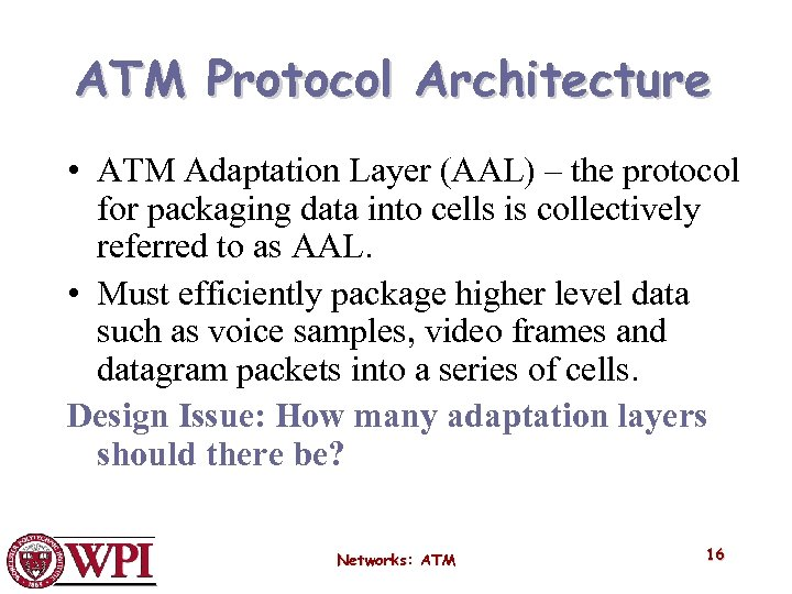 ATM Protocol Architecture • ATM Adaptation Layer (AAL) – the protocol for packaging data