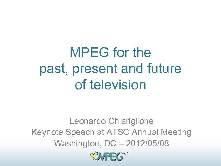 MPEG for the past, present and future of television Leonardo Chiariglione Keynote Speech at