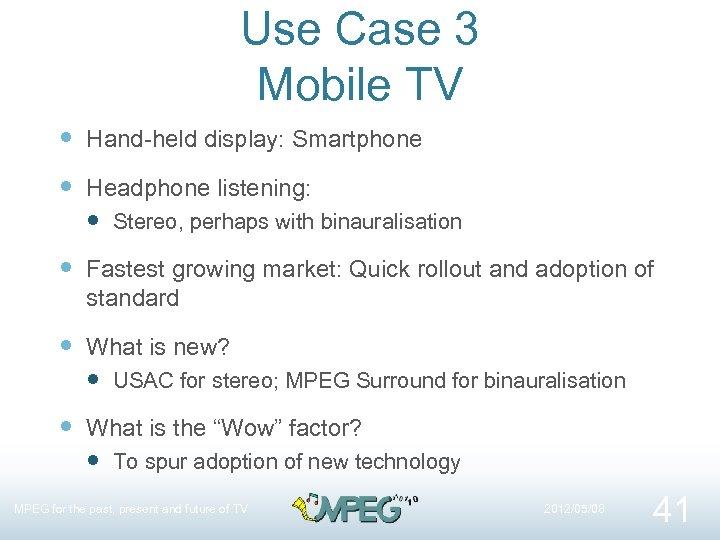 Use Case 3 Mobile TV Hand-held display: Smartphone Headphone listening: Stereo, perhaps with binauralisation