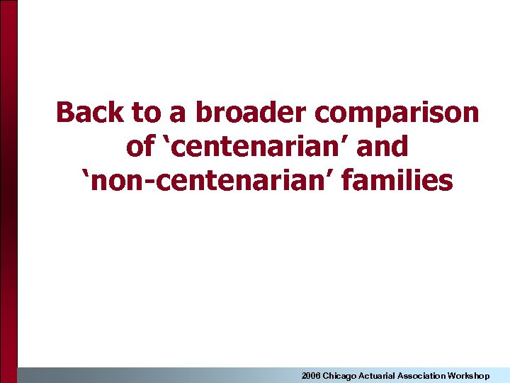 Back to a broader comparison of 'centenarian' and 'non-centenarian' families 2006 Chicago Actuarial Association